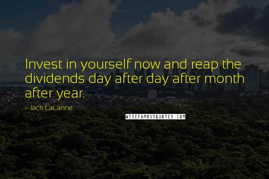 Jack LaLanne quotes: Invest in yourself now and reap the dividends day after day after month after year.