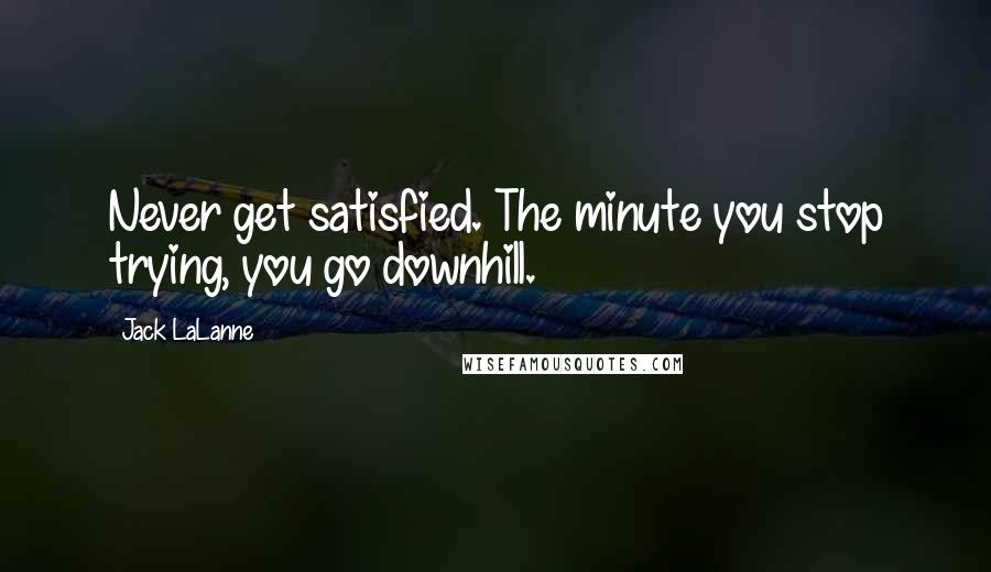 Jack LaLanne quotes: Never get satisfied. The minute you stop trying, you go downhill.