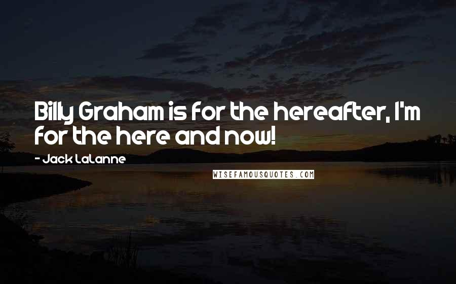 Jack LaLanne quotes: Billy Graham is for the hereafter, I'm for the here and now!