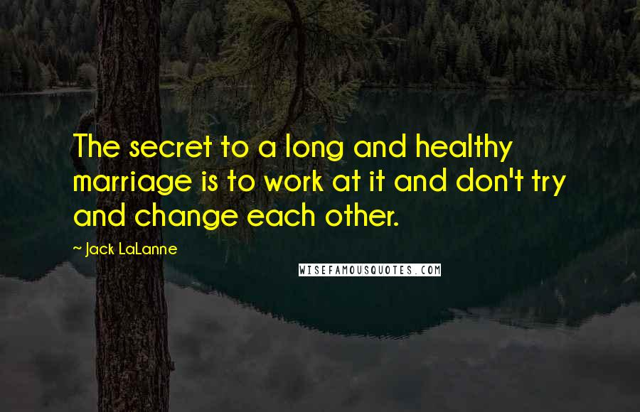 Jack LaLanne quotes: The secret to a long and healthy marriage is to work at it and don't try and change each other.