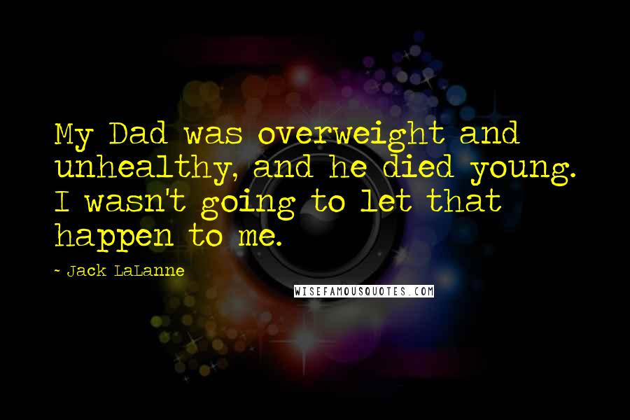 Jack LaLanne quotes: My Dad was overweight and unhealthy, and he died young. I wasn't going to let that happen to me.