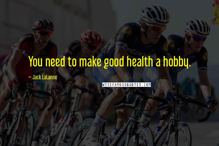 Jack LaLanne quotes: You need to make good health a hobby.
