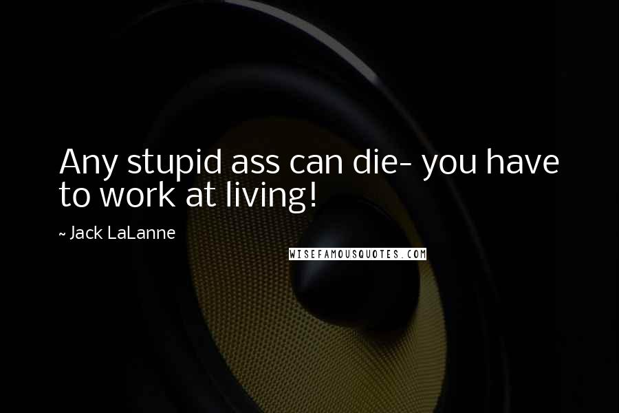 Jack LaLanne quotes: Any stupid ass can die- you have to work at living!