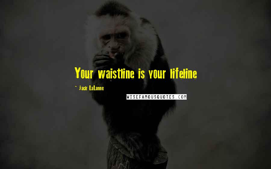 Jack LaLanne quotes: Your waistline is your lifeline