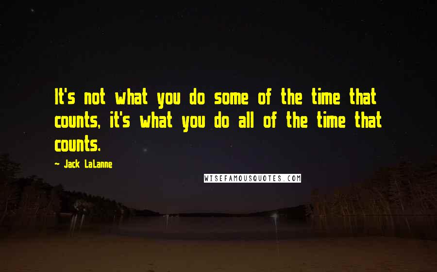 Jack LaLanne quotes: It's not what you do some of the time that counts, it's what you do all of the time that counts.