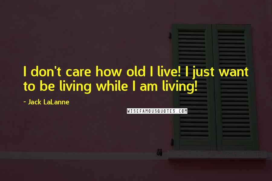 Jack LaLanne quotes: I don't care how old I live! I just want to be living while I am living!
