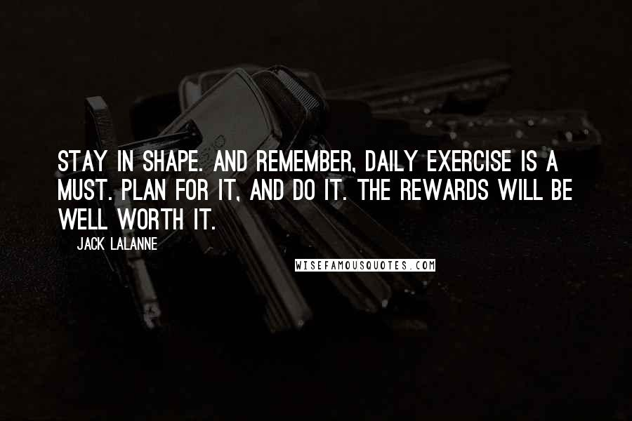 Jack LaLanne quotes: Stay in shape. And remember, daily exercise is a must. Plan for it, and do it. The rewards will be well worth it.