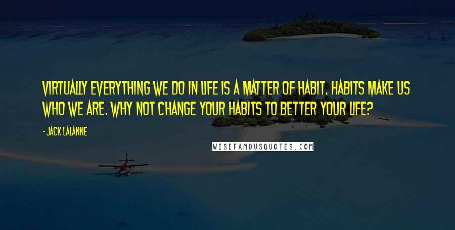 Jack LaLanne quotes: Virtually everything we do in life is a matter of habit. Habits make us who we are. Why not change your habits to better your life?