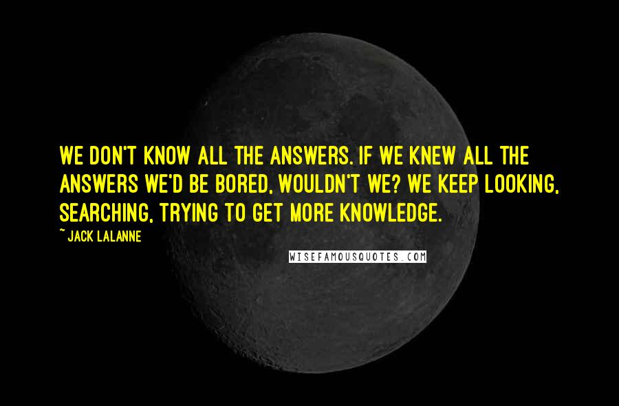Jack LaLanne quotes: We don't know all the answers. If we knew all the answers we'd be bored, wouldn't we? We keep looking, searching, trying to get more knowledge.