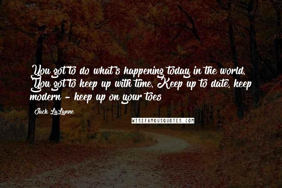 Jack LaLanne quotes: You got to do what's happening today in the world. You got to keep up with time. Keep up to date, keep modern - keep up on your toes!