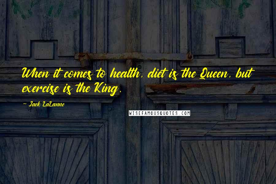 Jack LaLanne quotes: When it comes to health, diet is the Queen, but exercise is the King.