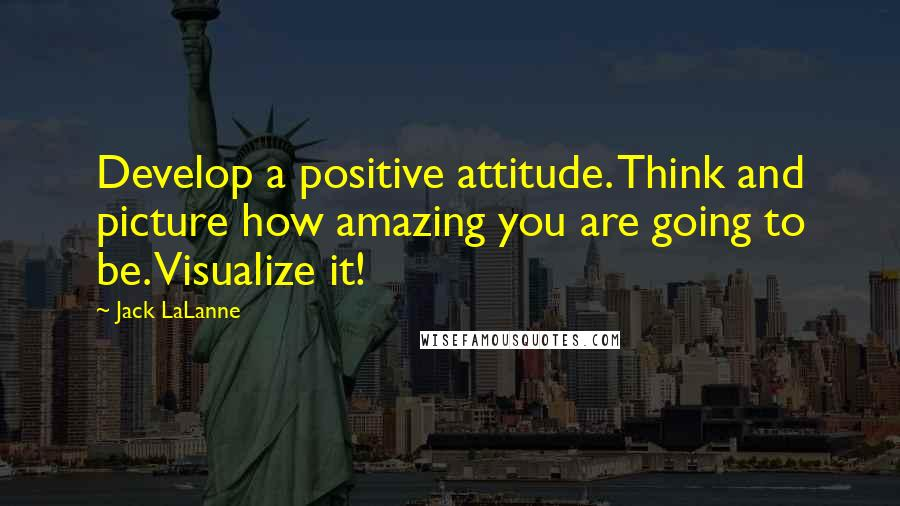 Jack LaLanne quotes: Develop a positive attitude. Think and picture how amazing you are going to be. Visualize it!