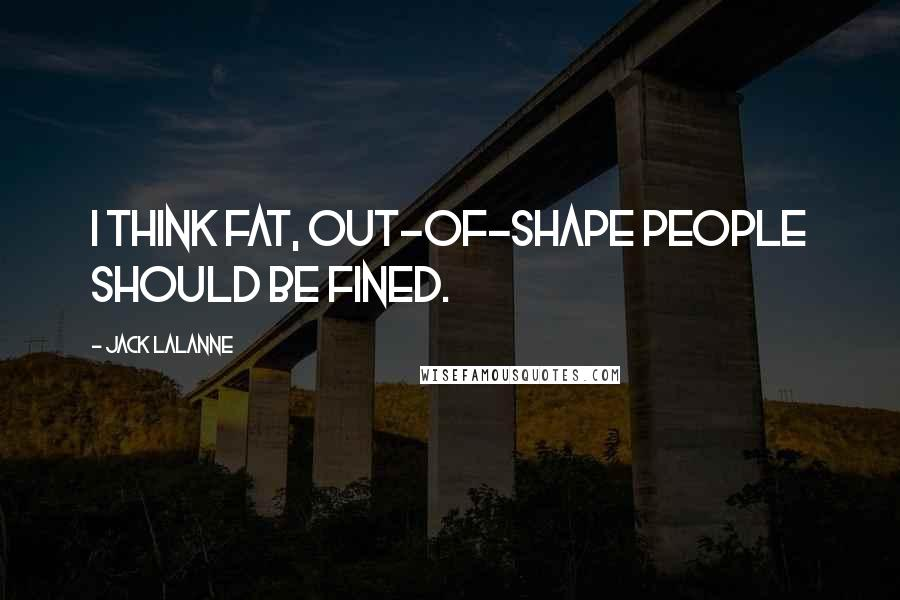 Jack LaLanne quotes: I think fat, out-of-shape people should be fined.