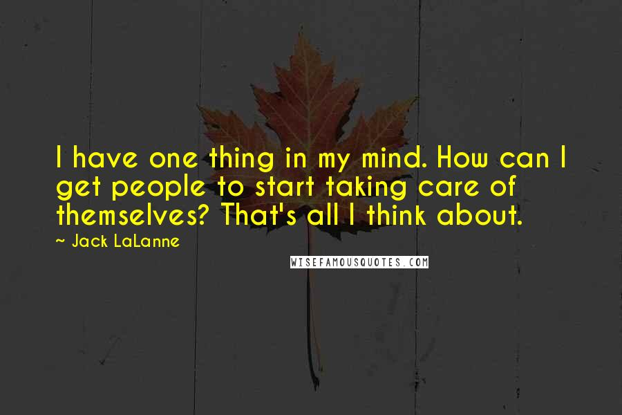 Jack LaLanne quotes: I have one thing in my mind. How can I get people to start taking care of themselves? That's all I think about.