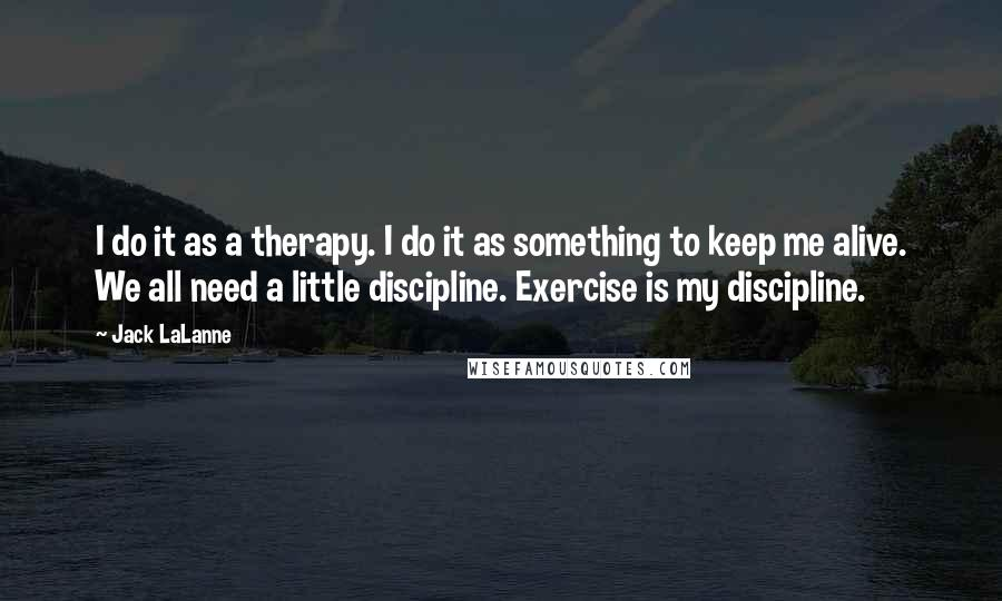 Jack LaLanne quotes: I do it as a therapy. I do it as something to keep me alive. We all need a little discipline. Exercise is my discipline.