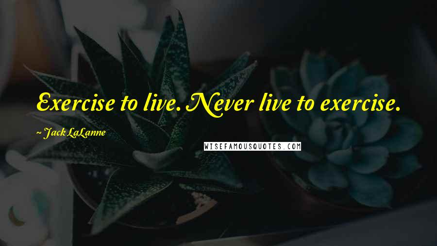 Jack LaLanne quotes: Exercise to live. Never live to exercise.