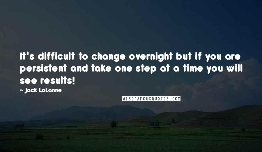 Jack LaLanne quotes: It's difficult to change overnight but if you are persistent and take one step at a time you will see results!
