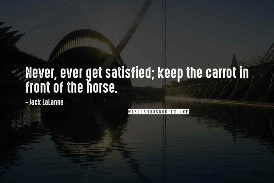 Jack LaLanne quotes: Never, ever get satisfied; keep the carrot in front of the horse.