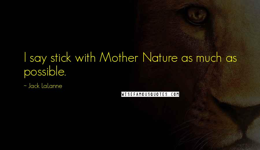 Jack LaLanne quotes: I say stick with Mother Nature as much as possible.