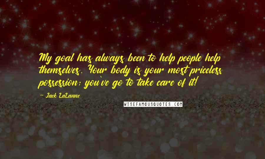 Jack LaLanne quotes: My goal has always been to help people help themselves. Your body is your most priceless possession; you've go to take care of it!
