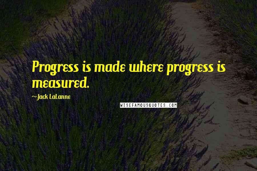 Jack LaLanne quotes: Progress is made where progress is measured.