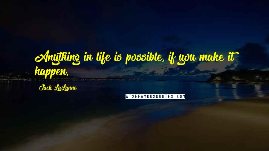 Jack LaLanne quotes: Anything in life is possible, if you make it happen.