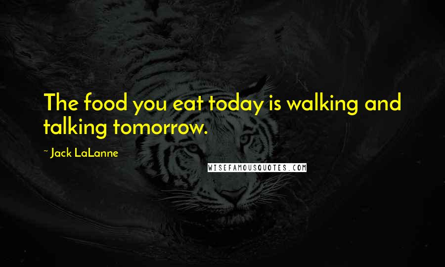Jack LaLanne quotes: The food you eat today is walking and talking tomorrow.