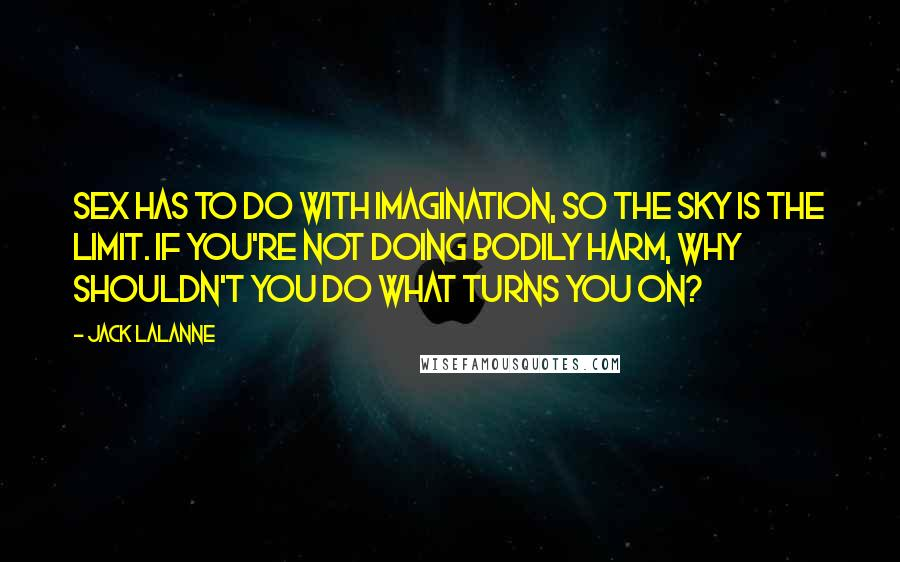 Jack LaLanne quotes: Sex has to do with imagination, so the sky is the limit. If you're not doing bodily harm, why shouldn't you do what turns you on?