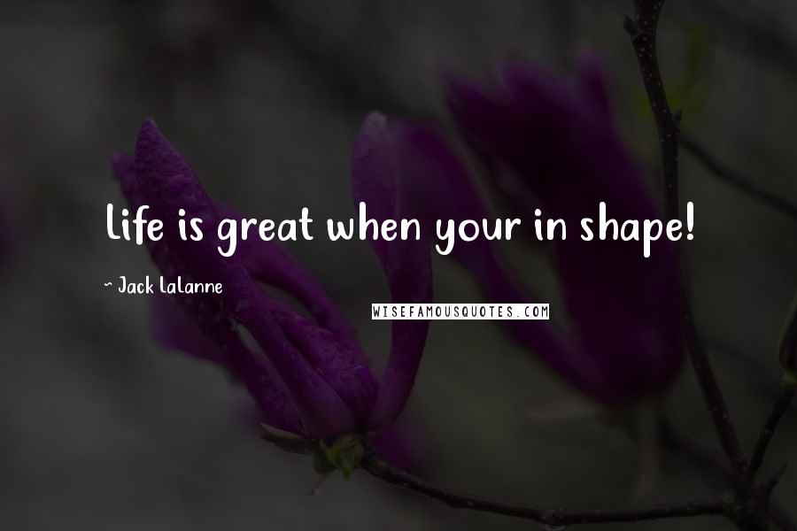 Jack LaLanne quotes: Life is great when your in shape!