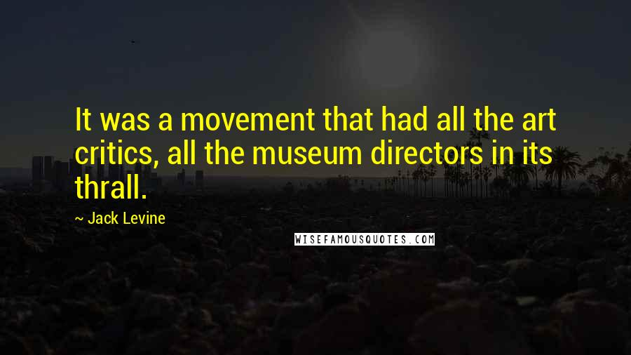 Jack Levine quotes: It was a movement that had all the art critics, all the museum directors in its thrall.