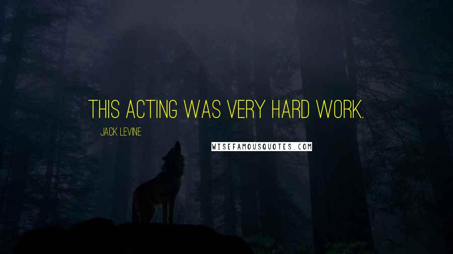 Jack Levine quotes: This acting was very hard work.