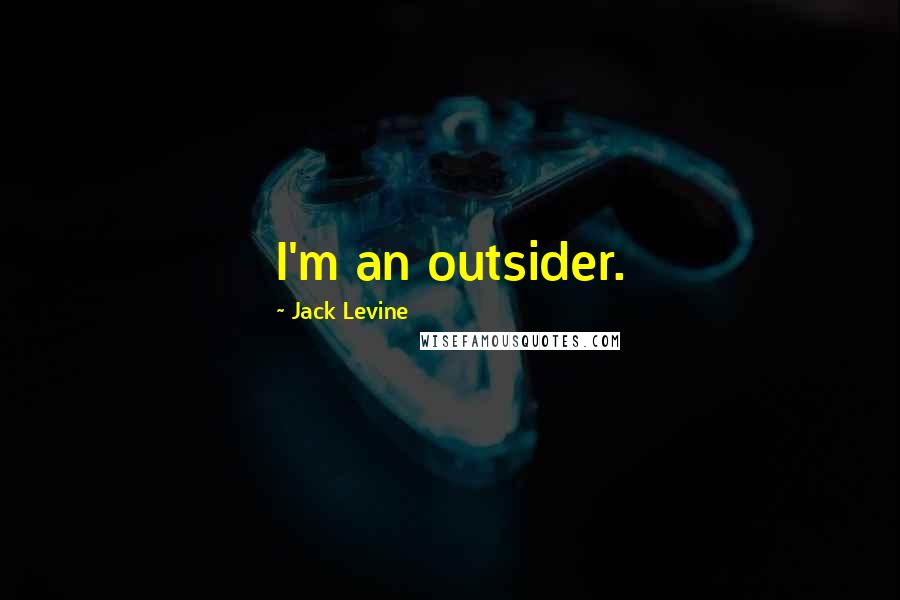 Jack Levine quotes: I'm an outsider.