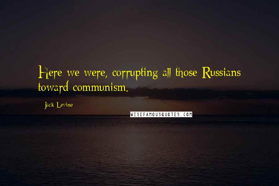 Jack Levine quotes: Here we were, corrupting all those Russians toward communism.