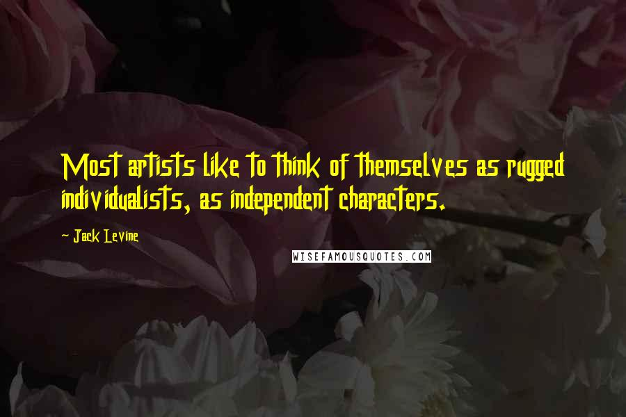Jack Levine quotes: Most artists like to think of themselves as rugged individualists, as independent characters.