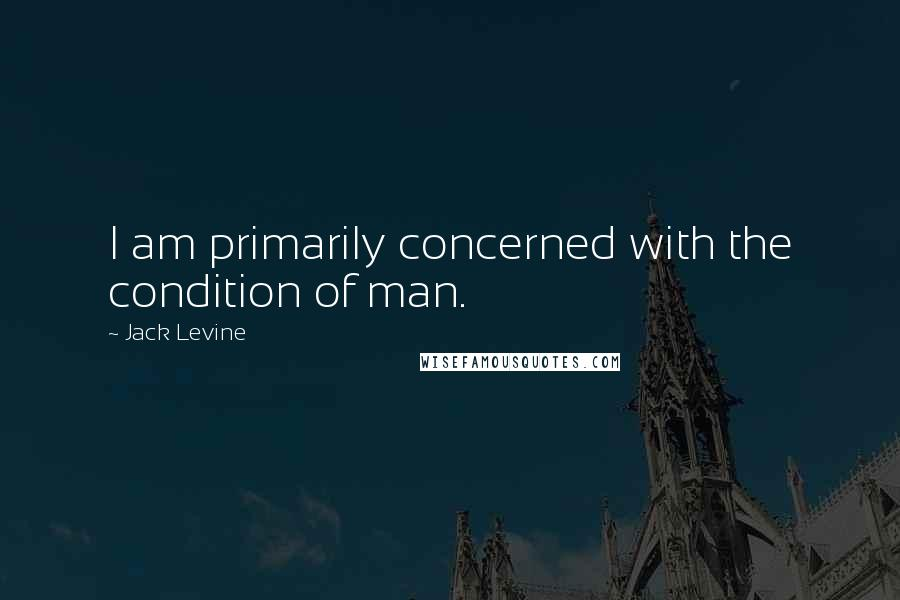 Jack Levine quotes: I am primarily concerned with the condition of man.