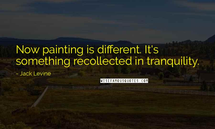 Jack Levine quotes: Now painting is different. It's something recollected in tranquility.