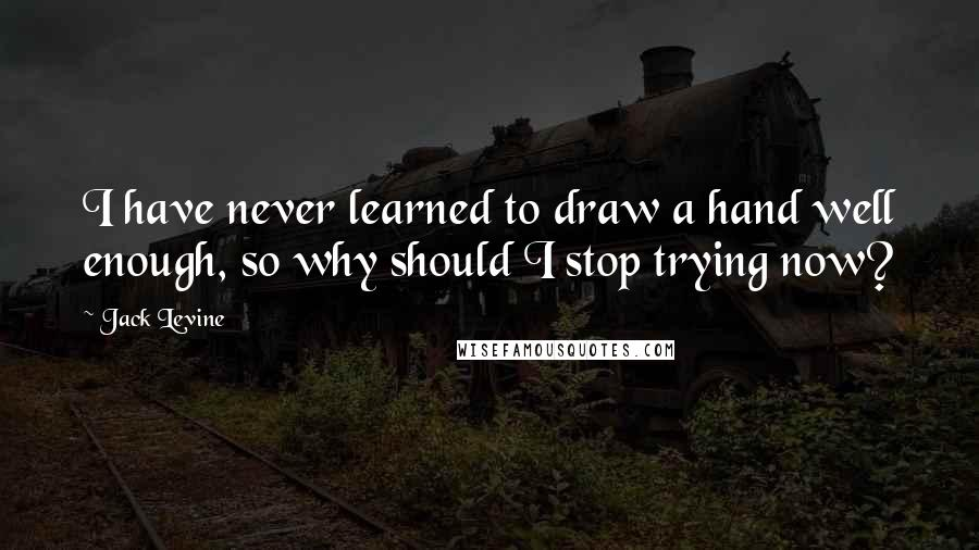Jack Levine quotes: I have never learned to draw a hand well enough, so why should I stop trying now?