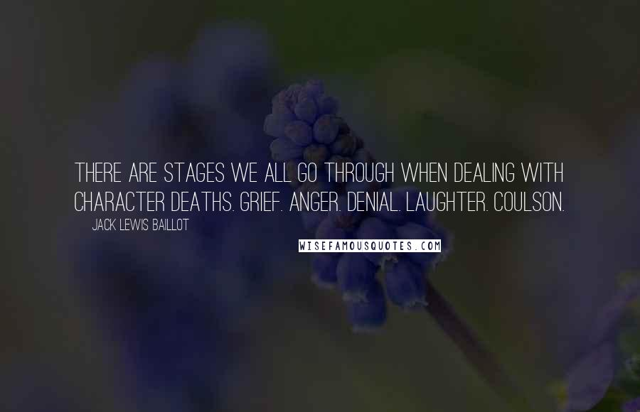Jack Lewis Baillot quotes: There are stages we all go through when dealing with character deaths. Grief. Anger. Denial. Laughter. Coulson.