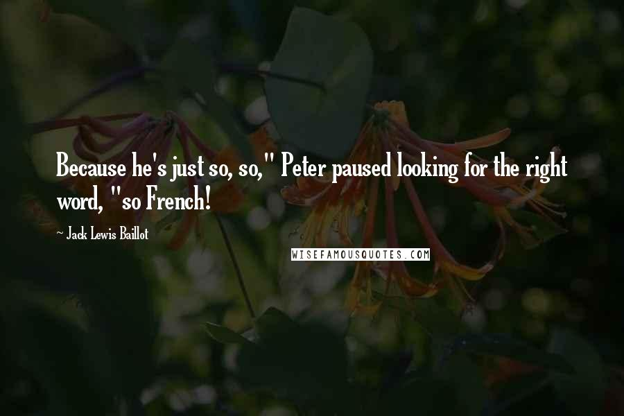 "Jack Lewis Baillot quotes: Because he's just so, so,"" Peter paused looking for the right word, ""so French!"