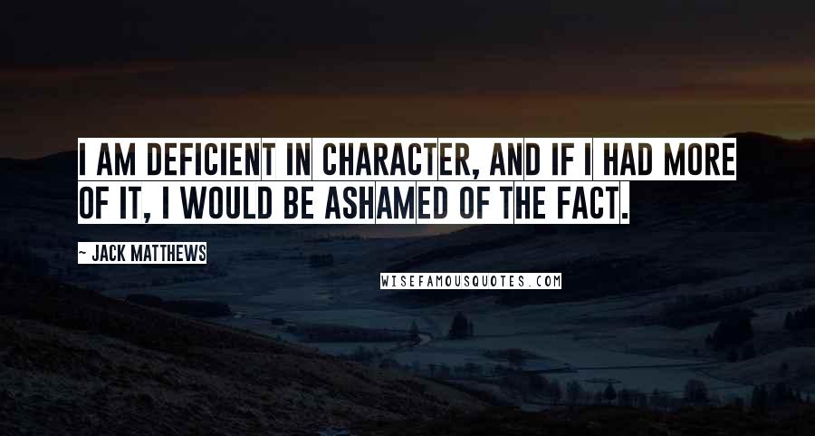 Jack Matthews quotes: I am deficient in character, and if I had more of it, I would be ashamed of the fact.