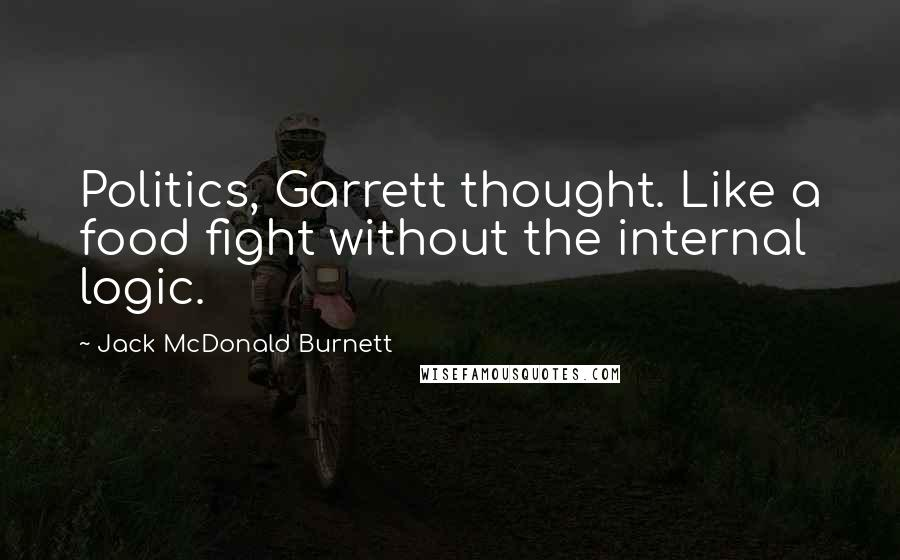 Jack McDonald Burnett quotes: Politics, Garrett thought. Like a food fight without the internal logic.