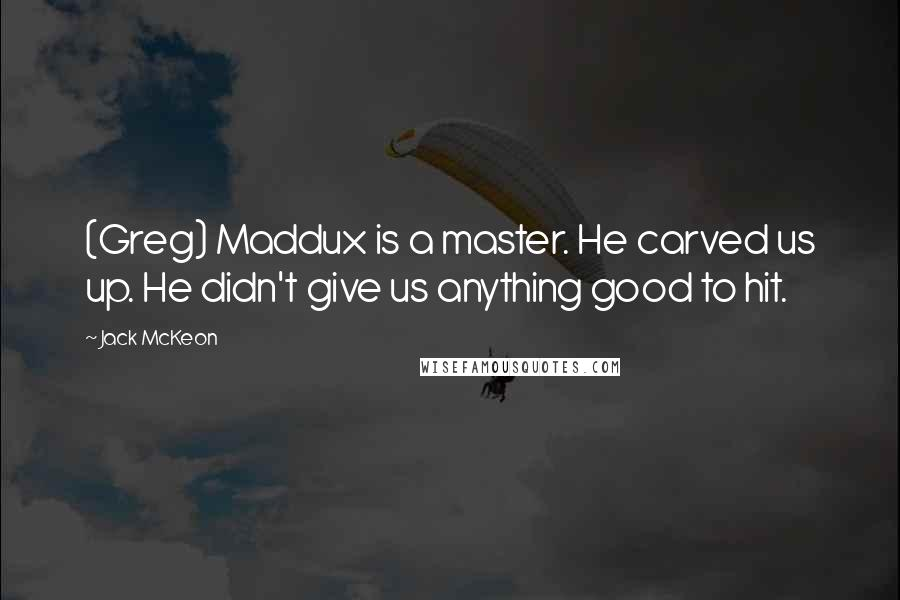 Jack McKeon quotes: (Greg) Maddux is a master. He carved us up. He didn't give us anything good to hit.