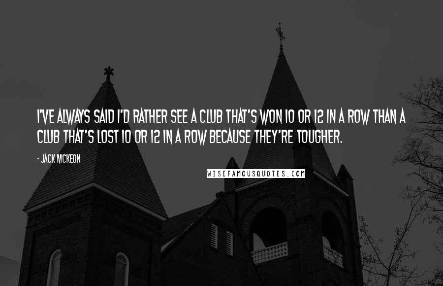 Jack McKeon quotes: I've always said I'd rather see a club that's won 10 or 12 in a row than a club that's lost 10 or 12 in a row because they're tougher.