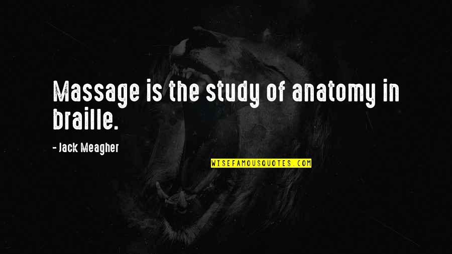 Jack Meagher Quotes By Jack Meagher: Massage is the study of anatomy in braille.
