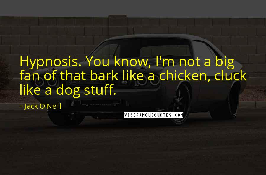 Jack O'Neill quotes: Hypnosis. You know, I'm not a big fan of that bark like a chicken, cluck like a dog stuff.