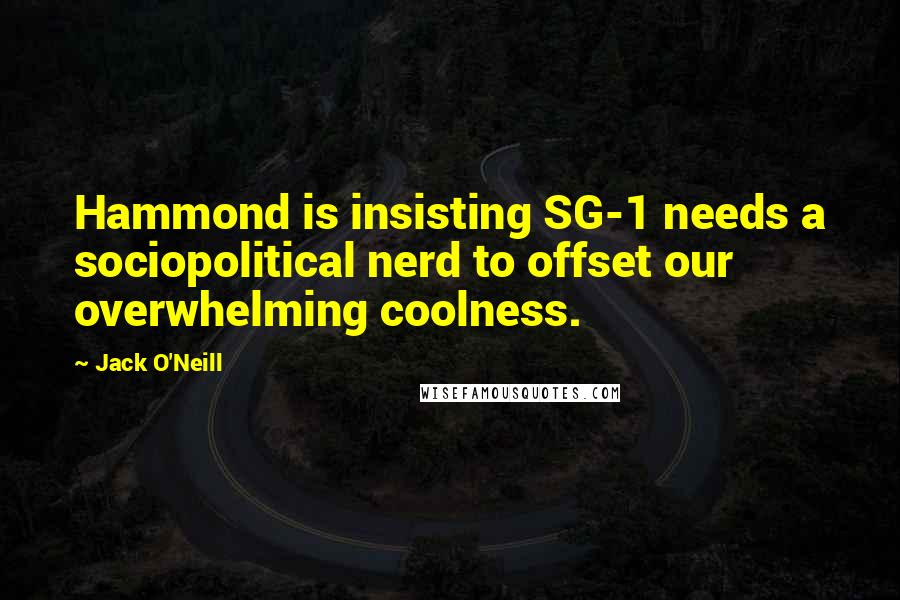 Jack O'Neill quotes: Hammond is insisting SG-1 needs a sociopolitical nerd to offset our overwhelming coolness.