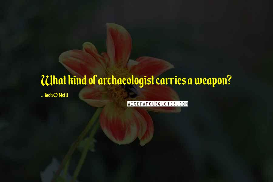 Jack O'Neill quotes: What kind of archaeologist carries a weapon?