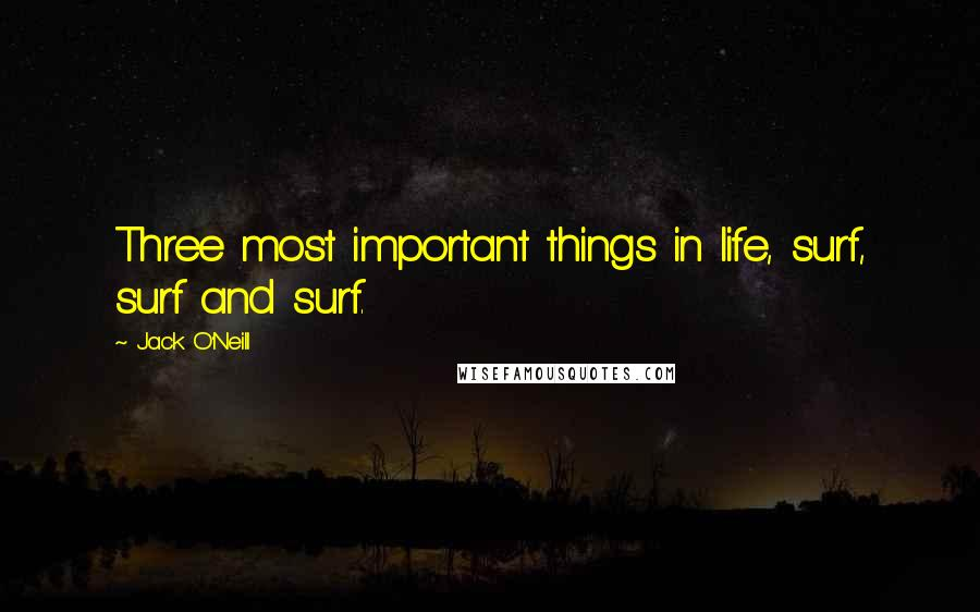Jack O'Neill quotes: Three most important things in life, surf, surf and surf.