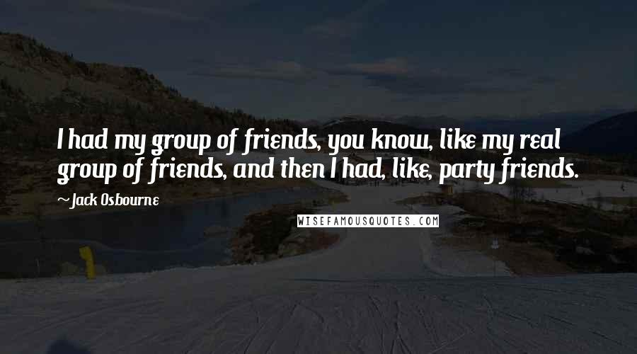 Jack Osbourne quotes: I had my group of friends, you know, like my real group of friends, and then I had, like, party friends.