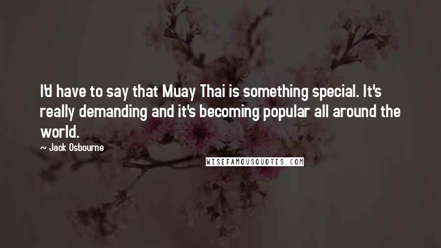 Jack Osbourne quotes: I'd have to say that Muay Thai is something special. It's really demanding and it's becoming popular all around the world.